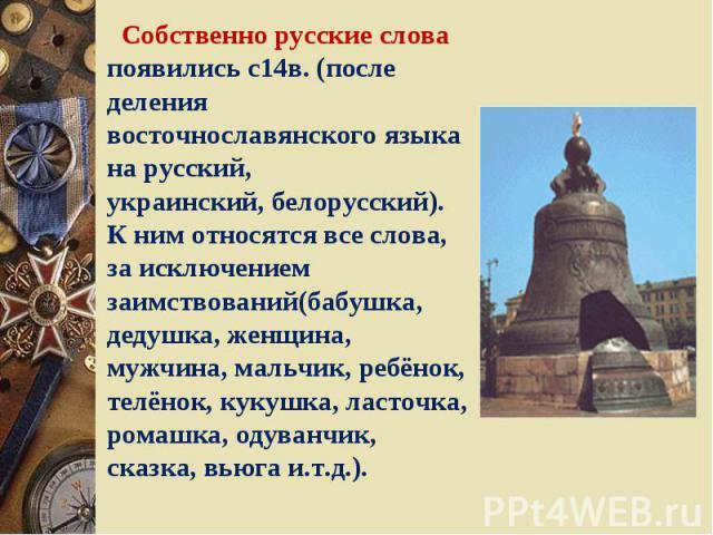 Собственно русские слова появились с14в. (после деления восточнославянского языка на русский,украинский, белорусский).К ним относятся все слова, за исключением заимствований(бабушка, дедушка, женщина, мужчина, мальчик, ребёнок, телёнок, кукушка, лас…