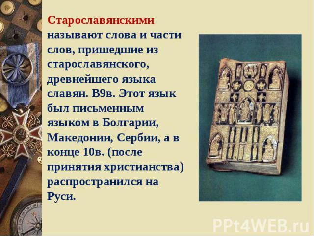 Старославянскими называют слова и части слов, пришедшие из старославянского, древнейшего языка славян. В9в. Этот язык был письменным языком в Болгарии, Македонии, Сербии, а в конце 10в. (после принятия христианства) распространился на Руси.