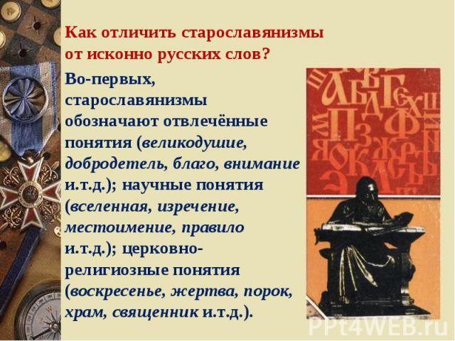 Как отличить старославянизмы от исконно русских слов? Во-первых, старославянизмы обозначают отвлечённые понятия (великодушие, добродетель, благо, внимание и.т.д.); научные понятия (вселенная, изречение, местоимение, правило и.т.д.); церковно-религио…
