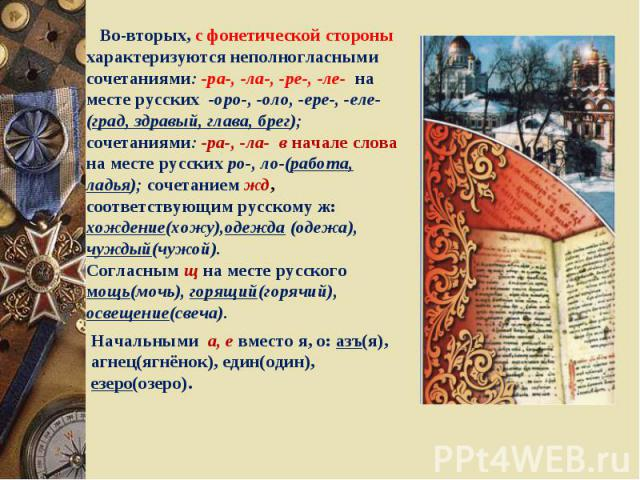 Во-вторых, с фонетической стороны характеризуются неполногласными сочетаниями: -ра-, -ла-, -ре-, -ле- на месте русских -оро-, -оло, -ере-, -еле- (град, здравый, глава, брег);сочетаниями: -ра-, -ла- в начале слова на месте русских ро-, ло-(работа, ла…