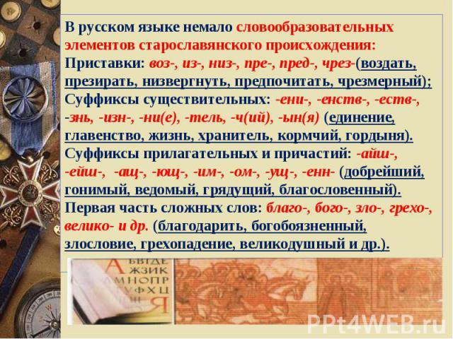 В русском языке немало словообразовательных элементов старославянского происхождения:Приставки: воз-, из-, низ-, пре-, пред-, чрез-(воздать, презирать, низвергнуть, предпочитать, чрезмерный);Суффиксы существительных: -ени-, -енств-, -еств-, -знь, -и…