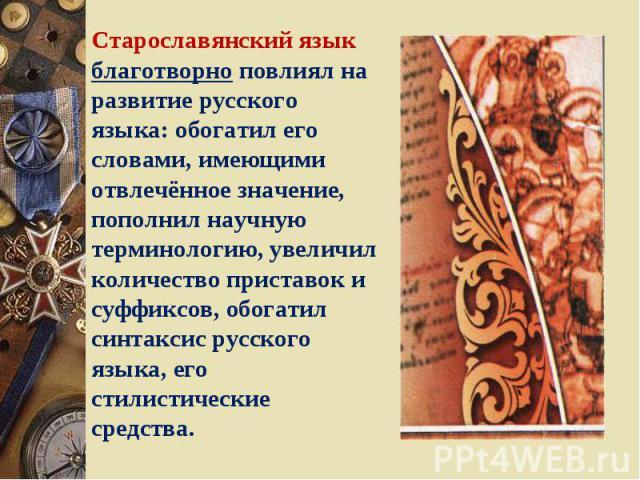 Старославянский язык благотворно повлиял на развитие русского языка: обогатил его словами, имеющими отвлечённое значение, пополнил научную терминологию, увеличил количество приставок и суффиксов, обогатил синтаксис русского языка, его стилистические…
