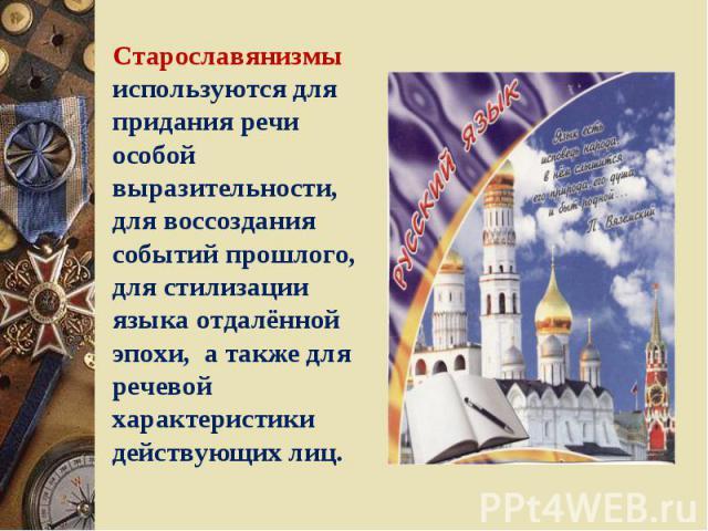 Старославянизмы используются для придания речи особой выразительности, для воссоздания событий прошлого, для стилизации языка отдалённой эпохи, а также для речевой характеристики действующих лиц.