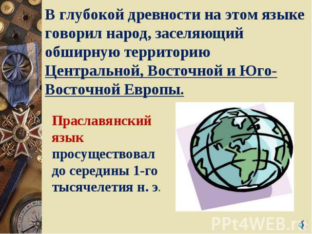 В глубокой древности на этом языке говорил народ, заселяющий обширную территорию Центральной, Восточной и Юго-Восточной Европы. Праславянский язык просуществовал до середины 1-го тысячелетия н. э.