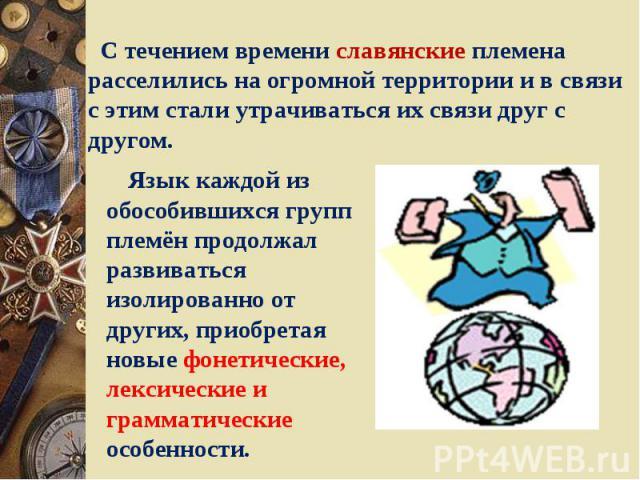 С течением времени славянские племена расселились на огромной территории и в связи с этим стали утрачиваться их связи друг с другом. Язык каждой из обособившихся групп племён продолжал развиваться изолированно от других, приобретая новые фонетически…