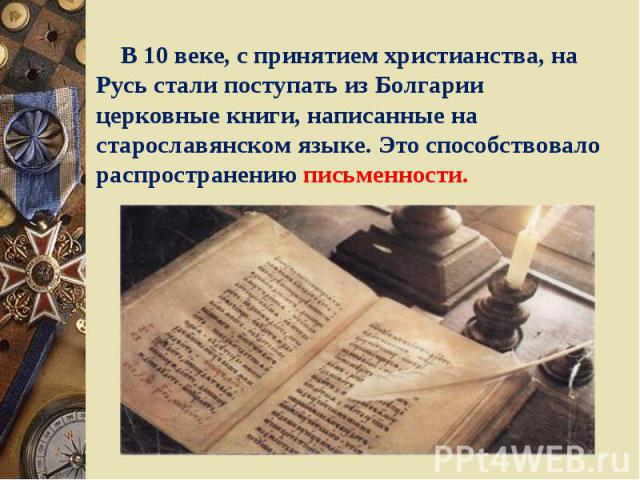 В 10 веке, с принятием христианства, на Русь стали поступать из Болгарии церковные книги, написанные на старославянском языке. Это способствовало распространению письменности.