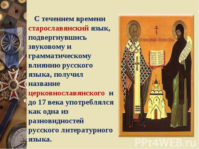 С течением времени старославянский язык, подвергнувшись звуковому и грамматическому влиянию русского языка, получил название церковнославянского и до 17 века употреблялся как одна из разновидностей русского литературного языка.