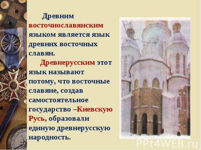 Древним восточнославянским языком является язык древних восточных славян. Древнерусским этот язык называют потому, что восточные славяне, создав самостоятельное государство –Киевскую Русь, образовали единую древнерусскую народность.
