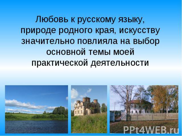 Любовь к русскому языку, природе родного края, искусству значительно повлияла на выбор основной темы моей практической деятельности