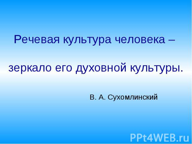 Речевая культура человека – зеркало его духовной культуры. В. А. Сухомлинский