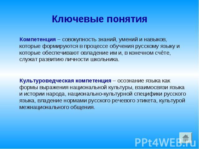 Ключевые понятия Компетенция – совокупность знаний, умений и навыков, которые формируются в процессе обучения русскому языку и которые обеспечивают овладение им и, в конечном счёте, служат развитию личности школьника. Культуроведческая компетенция –…