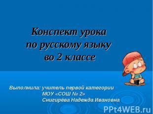 Конспект урока по русскому языку во 2 классе Выполнила: учитель первой категории