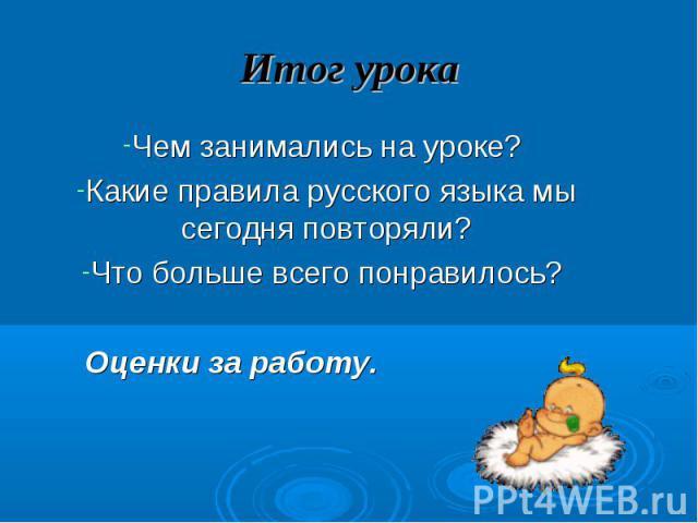 Итог урока Чем занимались на уроке? Какие правила русского языка мы сегодня повторяли?Что больше всего понравилось? Оценки за работу.