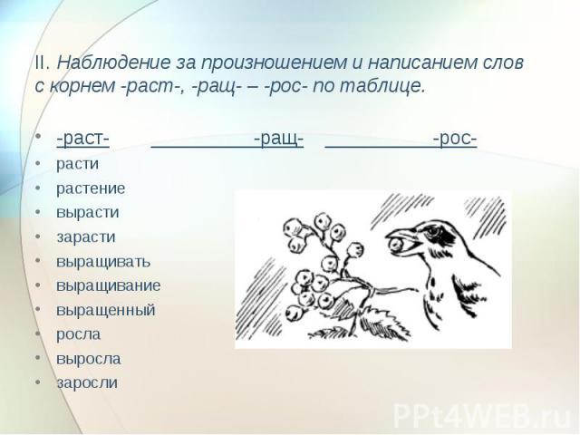 II. Наблюдение за произношением и написанием слов с корнем -раст-, -ращ- – -рос- по таблице. -раст- -ращ- -рос-растирастениевырастизарастивыращиватьвыращиваниевыращенныйрославырослазаросли