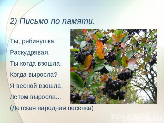 2) Письмо по памяти. Ты, рябинушкаРаскудрявая, Ты когда взошла,Когда выросла?Я весной взошла,Летом выросла...(Детская народная песенка)