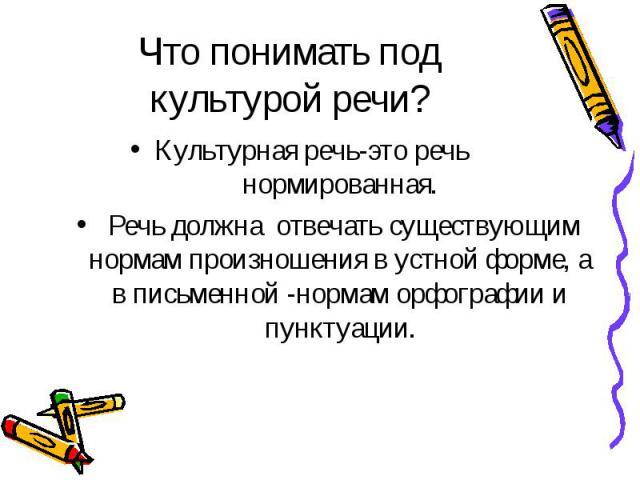 Что понимать под культурой речи? Культурная речь-это речь нормированная. Речь должна отвечать существующим нормам произношения в устной форме, а в письменной -нормам орфографии и пунктуации.