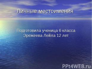 Личные местоимения Подготовила ученица 6 класса Эрежеева Лейла 12 лет