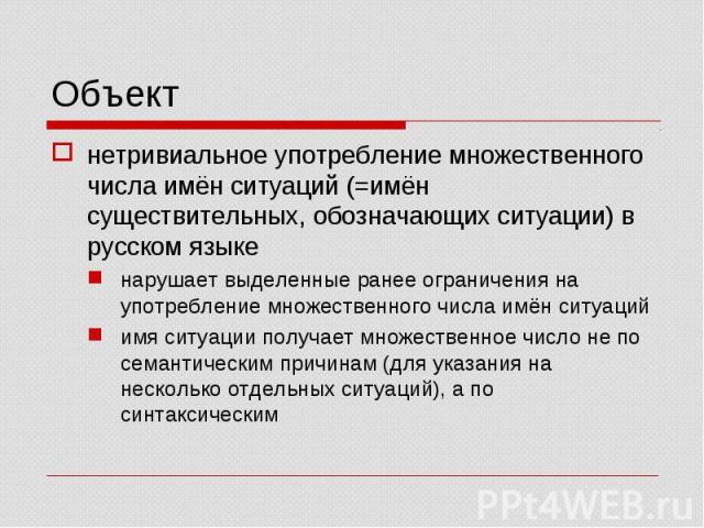 Объект нетривиальное употребление множественного числа имён ситуаций (=имён существительных, обозначающих ситуации) в русском языкенарушает выделенные ранее ограничения на употребление множественного числа имён ситуацийимя ситуации получает множеств…