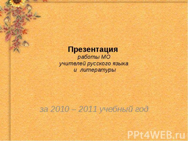Презентация работы МОучителей русского языка и литературы за 2010 – 2011 учебный год