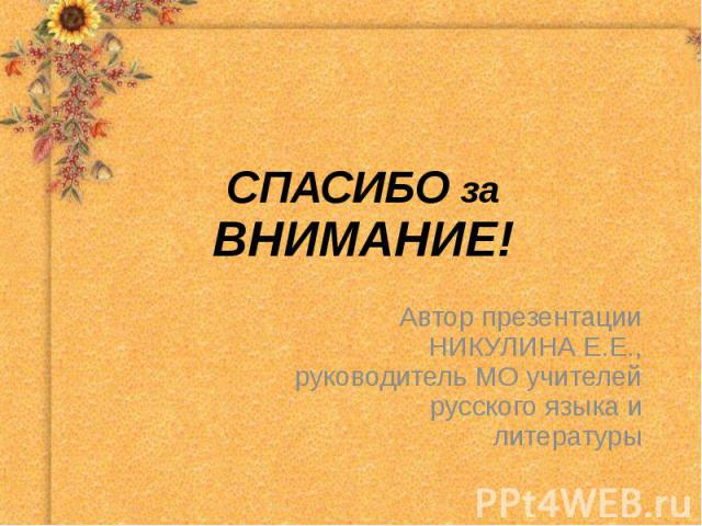 СПАСИБО за ВНИМАНИЕ! Автор презентацииНИКУЛИНА Е.Е.,руководитель МО учителейрусского языка илитературы