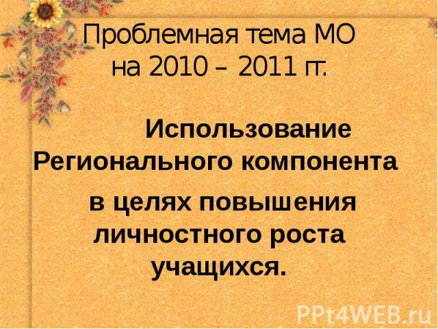 Проблемная тема МОна 2010 – 2011 гг. Использование Регионального компонента в целях повышения личностного роста учащихся.