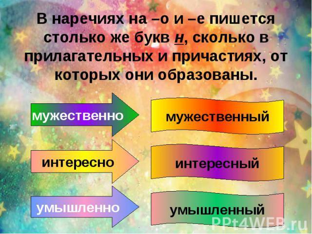 В наречиях на –о и –е пишется столько же букв н, сколько в прилагательных и причастиях, от которых они образованы.
