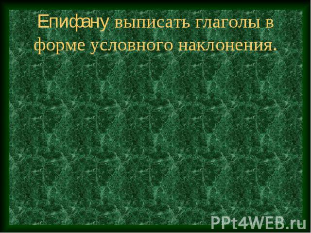Епифану выписать глаголы в форме условного наклонения.