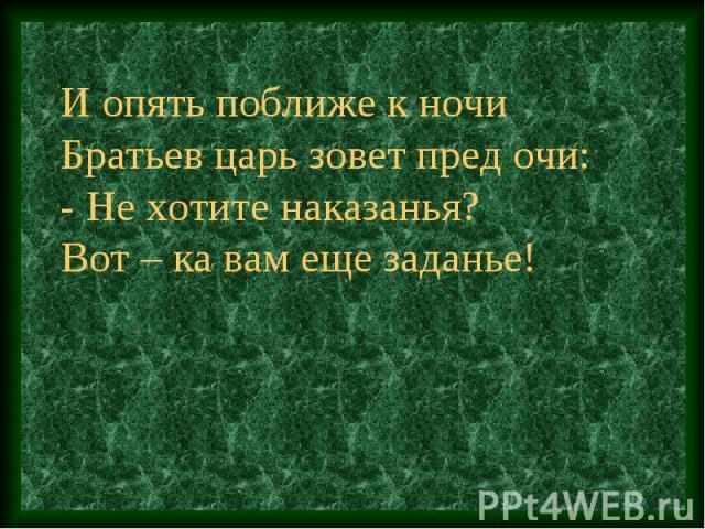 И опять поближе к ночиБратьев царь зовет пред очи:- Не хотите наказанья?Вот – ка вам еще заданье!