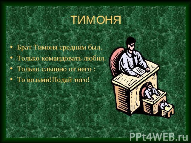 ТИМОНЯ Брат Тимоня средним был.Только командовать любил.Только слышно от него :То возьми!Подай того!