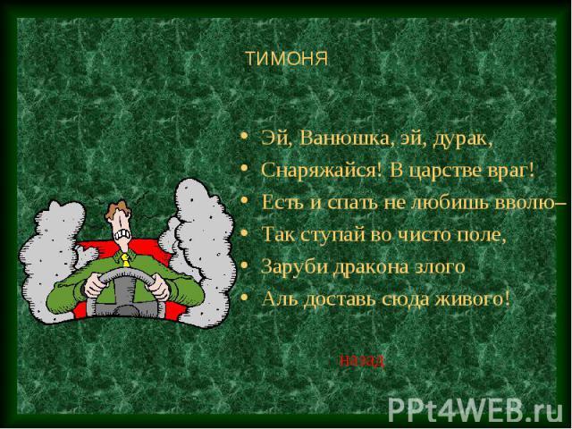 ТИМОНЯ Эй, Ванюшка, эй, дурак,Снаряжайся! В царстве враг!Есть и спать не любишь вволю– Так ступай во чисто поле,Заруби дракона злогоАль доставь сюда живого!
