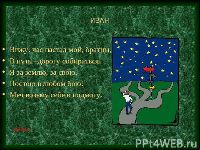 ИВАН Вижу: час настал мой, братцы,В путь –дорогу собираться.Я за землю, за свою,Постою в любом бою!Меч возьму себе в подмогу.