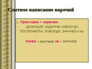 Слитное написание наречий 1. Приставка + наречие: ДОНЕЛЬЗЯ, ЗАДАРОМ, НАВСЕГДА, П