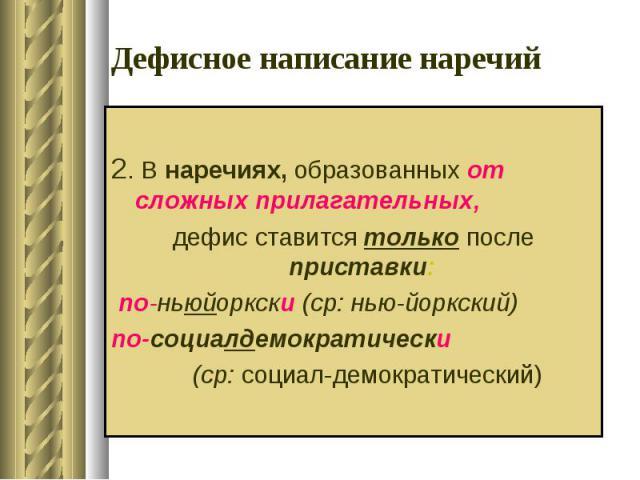Дефисное написание наречий 2. В наречиях, образованных от сложных прилагательных, дефис ставится только после приставки: по-ньюйоркски (ср: нью-йоркский)по-социалдемократически (ср: социал-демократический)