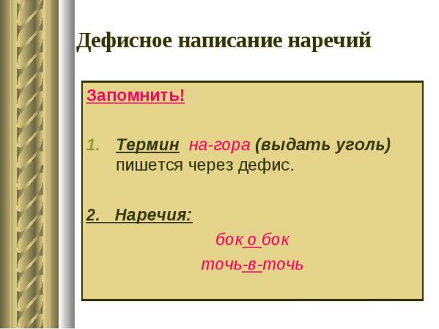 Дефисное написание наречий Запомнить!Термин на-гора (выдать уголь) пишется через дефис.2. Наречия:бок о бокточь-в-точь