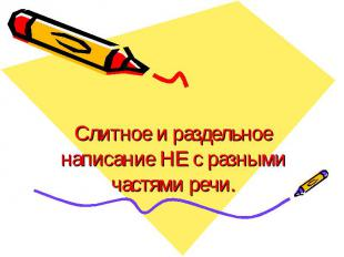 Слитное и раздельное написание НЕ с разными частями речи.
