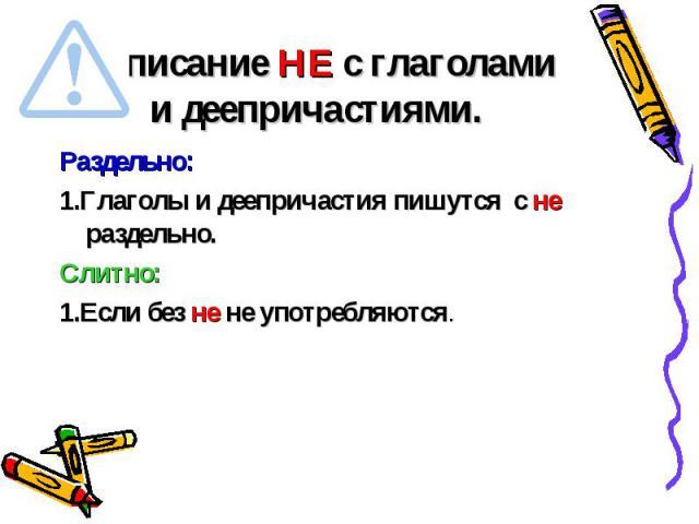 Написание НЕ с глаголами и деепричастиями. Раздельно:1.Глаголы и деепричастия пишутся с не раздельно.Слитно:1.Если без не не употребляются.