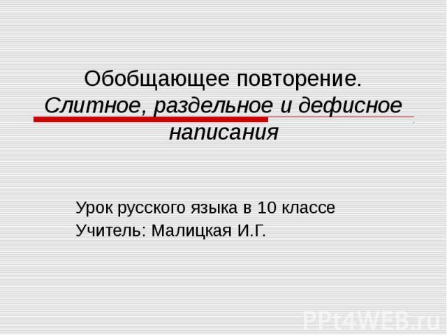 Обобщающее повторение. Слитное, раздельное и дефисное написания Урок русского языка в 10 классеУчитель: Малицкая И.Г.
