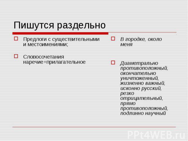 Пишутся раздельно Предлоги с существительными и местоимениями;Словосочетания наречие+прилагательноеВ городке, около меняДиаметрально противоположный, окончательно уничтоженный, жизненно важный, исконно русский, резко отрицательный, прямо противополо…
