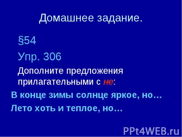 Домашнее задание. §54Упр. 306Дополните предложения прилагательными с не:В конце зимы солнце яркое, но…Лето хоть и теплое, но…