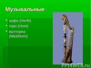 Музыкальные арфа (Harfe)горн (Horn)валторна (Waldhorn)