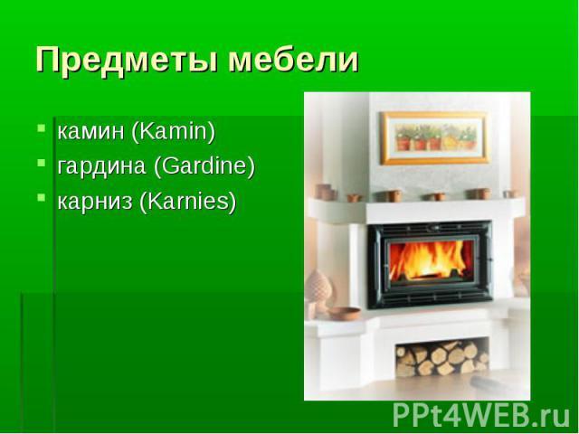 Предметы мебели камин (Kamin)гардина (Gardine)карниз (Karnies)