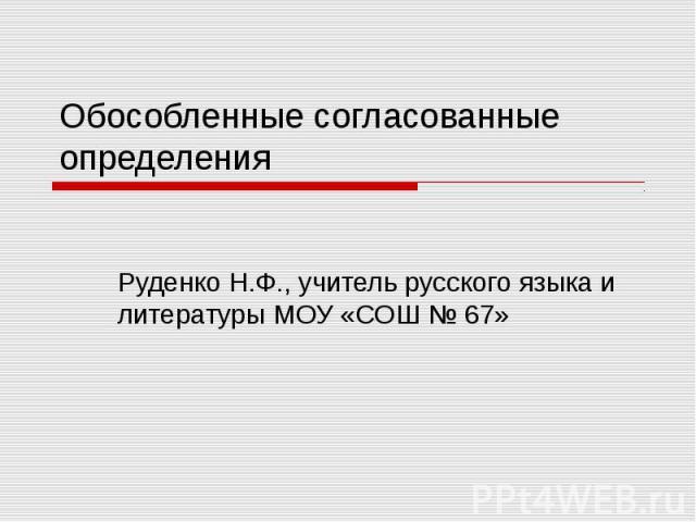 Обособленные согласованные определения Руденко Н.Ф., учитель русского языка и литературы МОУ «СОШ № 67»