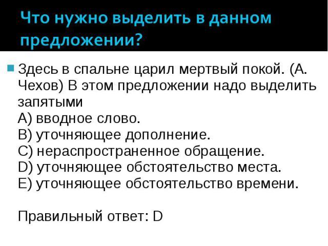 Что нужно выделить в данном предложении? Здесь в спальне царил мертвый покой. (А. Чехов) В этом предложении надо выделить запятыми A) вводное слово. B) уточняющее дополнение. C) нераспространенное обращение. D) уточняющее обстоятельство места. E) ут…