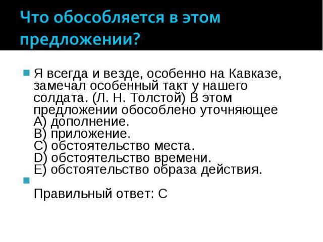 Что обособляется в этом предложении? Я всегда и везде, особенно на Кавказе, замечал особенный такт у нашего солдата. (Л. Н. Толстой) В этом предложении обособлено уточняющее A) дополнение. B) приложение. C) обстоятельство места. D) обстоятельство вр…