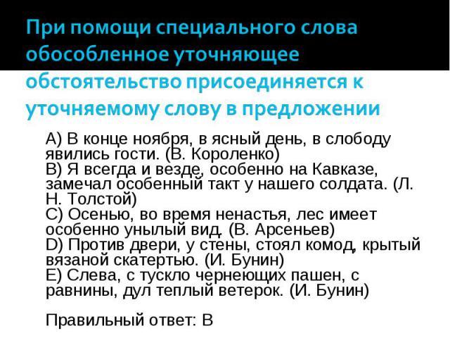 A) В конце ноября, в ясный день, в слободу явились гости. (В. Короленко) B) Я всегда и везде, особенно на Кавказе, замечал особенный такт у нашего солдата. (Л. Н. Толстой) C) Осенью, во время ненастья, лес имеет особенно унылый вид. (В. Арсеньев) D)…