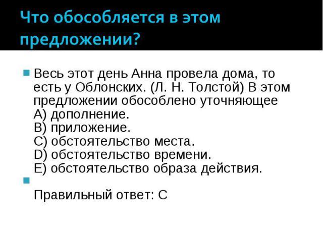 Что обособляется в этом предложении? Весь этот день Анна провела дома, то есть у Облонских. (Л. Н. Толстой) В этом предложении обособлено уточняющее A) дополнение. B) приложение. C) обстоятельство места. D) обстоятельство времени. E) обстоятельство …
