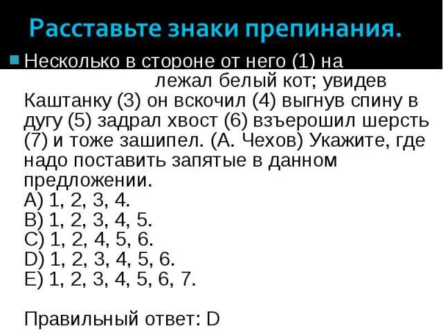Несколько в стороне от него (1) на матрасике (2) лежал белый кот; увидев Каштанку (3) он вскочил (4) выгнув спину в дугу (5) задрал хвост (6) взъерошил шерсть (7) и тоже зашипел. (А. Чехов) Укажите, где надо поставить запятые в данном предложении. A…