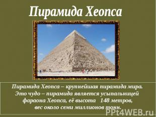Пирамида Хеопса Пирамида Хеопса – крупнейшая пирамида мира. Это чудо – пирамида