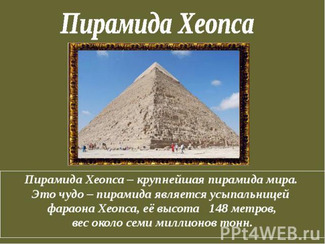 Пирамида Хеопса Пирамида Хеопса – крупнейшая пирамида мира. Это чудо – пирамида является усыпальницей фараона Хеопса, её высота 148 метров, вес около семи миллионов тонн.