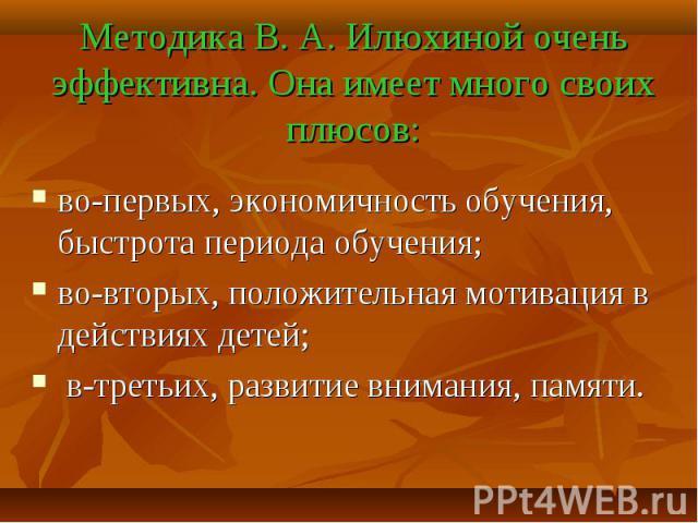Методика В. А. Илюхиной очень эффективна. Она имеет много своих плюсов: во-первых, экономичность обучения, быстрота периода обучения; во-вторых, положительная мотивация в действиях детей; в-третьих, развитие внимания, памяти.